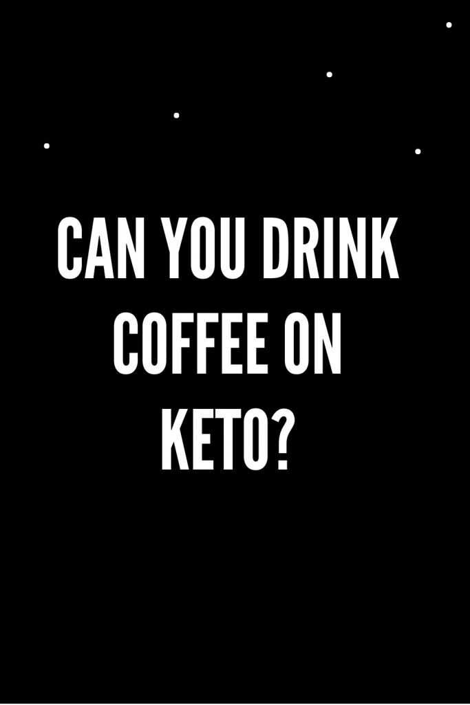 Can you drink coffee on keto?
