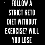 What if you follow a strict keto diet without exercise? Will you lose weight?